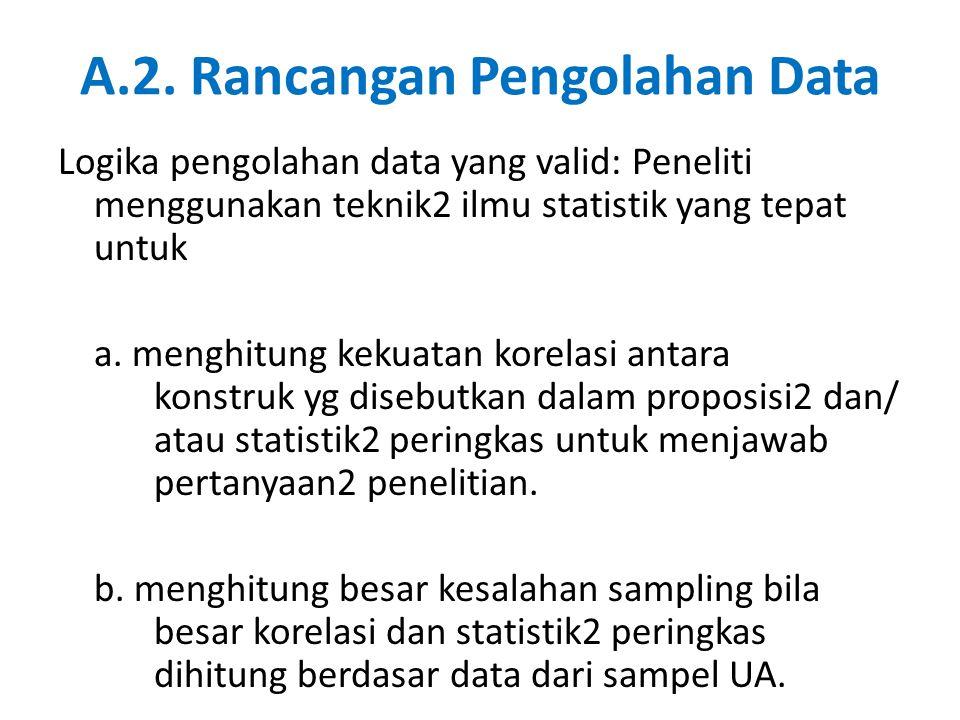 A.2. Rancangan Pengolahan Data Logika pengolahan data yang valid: Peneliti menggunakan teknik2 ilmu statistik yang tepat untuk a. menghitung kekuatan