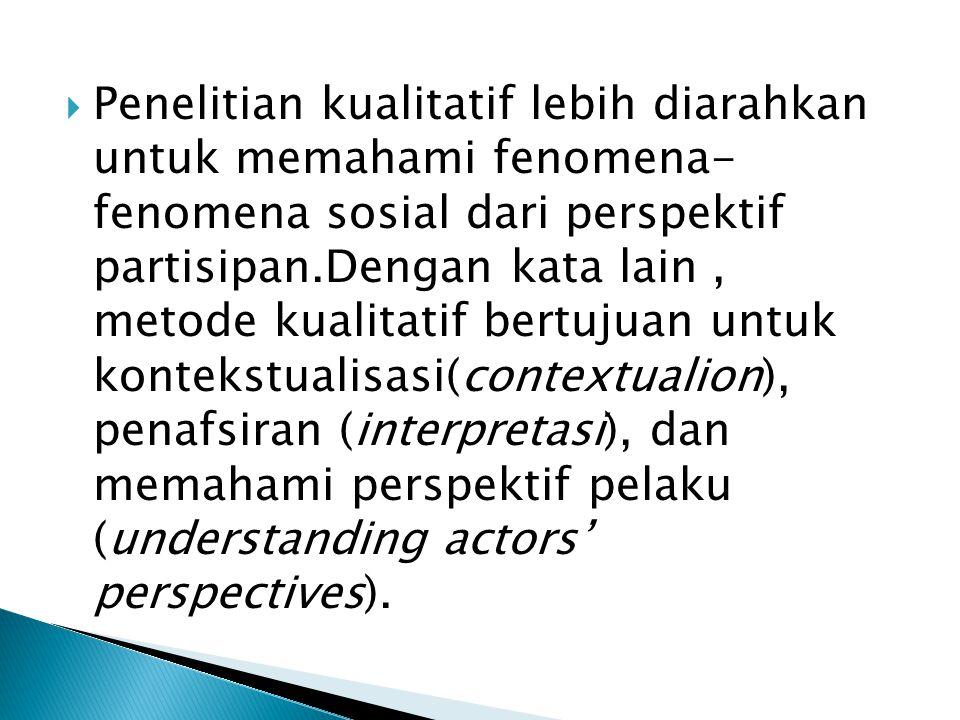  Penelitian kualitatif lebih diarahkan untuk memahami fenomena- fenomena sosial dari perspektif partisipan.Dengan kata lain, metode kualitatif bertujuan untuk kontekstualisasi(contextualion), penafsiran (interpretasi), dan memahami perspektif pelaku (understanding actors' perspectives).