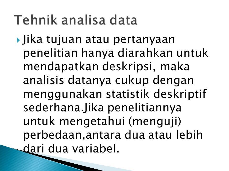  Jika tujuan atau pertanyaan penelitian hanya diarahkan untuk mendapatkan deskripsi, maka analisis datanya cukup dengan menggunakan statistik deskriptif sederhana.Jika penelitiannya untuk mengetahui (menguji) perbedaan,antara dua atau lebih dari dua variabel.