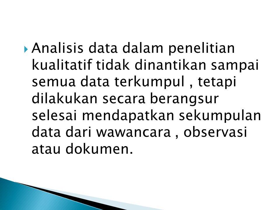  Analisis data dalam penelitian kualitatif tidak dinantikan sampai semua data terkumpul, tetapi dilakukan secara berangsur selesai mendapatkan sekumpulan data dari wawancara, observasi atau dokumen.