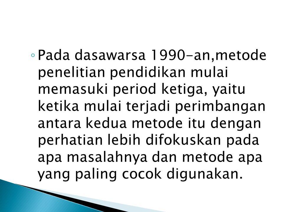 ◦ Pada dasawarsa 1990-an,metode penelitian pendidikan mulai memasuki period ketiga, yaitu ketika mulai terjadi perimbangan antara kedua metode itu dengan perhatian lebih difokuskan pada apa masalahnya dan metode apa yang paling cocok digunakan.