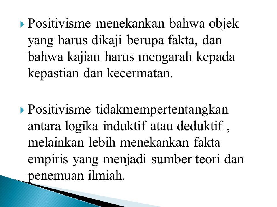  Positivisme menekankan bahwa objek yang harus dikaji berupa fakta, dan bahwa kajian harus mengarah kepada kepastian dan kecermatan.