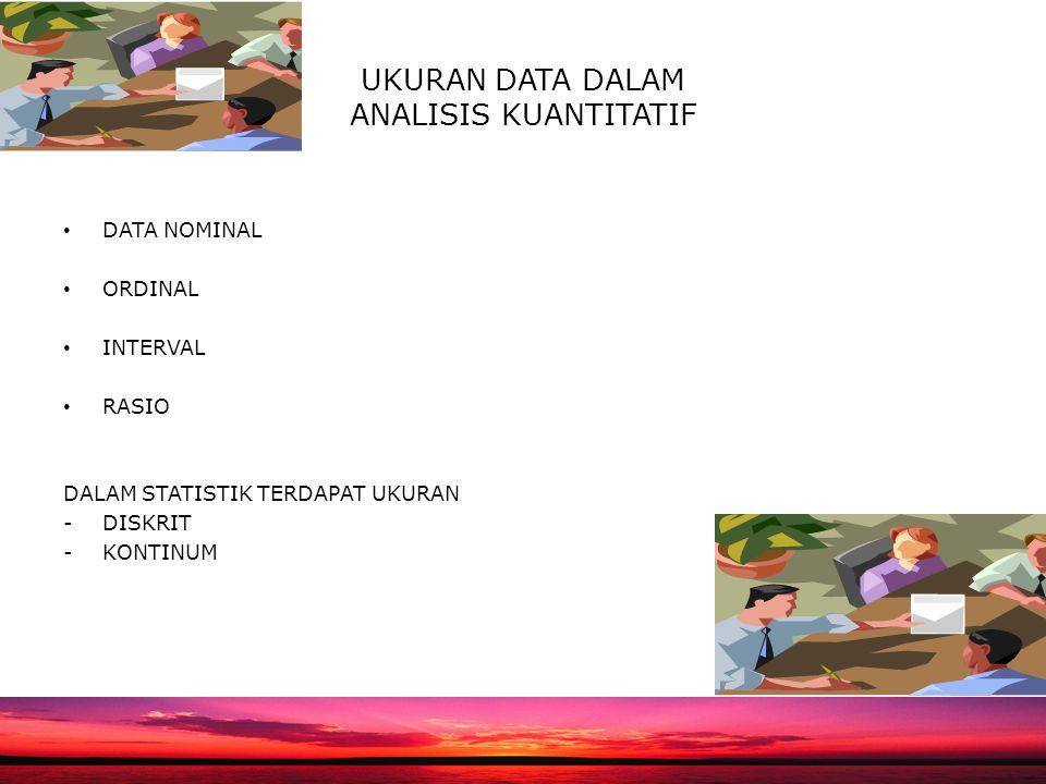 UKURAN DATA DALAM ANALISIS KUANTITATIF DATA NOMINAL ORDINAL INTERVAL RASIO DALAM STATISTIK TERDAPAT UKURAN -DISKRIT -KONTINUM