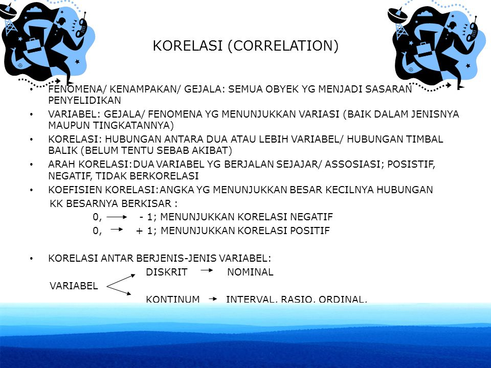 KORELASI (CORRELATION) FENOMENA/ KENAMPAKAN/ GEJALA: SEMUA OBYEK YG MENJADI SASARAN PENYELIDIKAN VARIABEL: GEJALA/ FENOMENA YG MENUNJUKKAN VARIASI (BAIK DALAM JENISNYA MAUPUN TINGKATANNYA) KORELASI: HUBUNGAN ANTARA DUA ATAU LEBIH VARIABEL/ HUBUNGAN TIMBAL BALIK (BELUM TENTU SEBAB AKIBAT) ARAH KORELASI:DUA VARIABEL YG BERJALAN SEJAJAR/ ASSOSIASI; POSISTIF, NEGATIF, TIDAK BERKORELASI KOEFISIEN KORELASI:ANGKA YG MENUNJUKKAN BESAR KECILNYA HUBUNGAN KK BESARNYA BERKISAR : 0, - 1; MENUNJUKKAN KORELASI NEGATIF 0, + 1; MENUNJUKKAN KORELASI POSITIF KORELASI ANTAR BERJENIS-JENIS VARIABEL: DISKRIT NOMINAL VARIABEL KONTINUM INTERVAL, RASIO, ORDINAL,