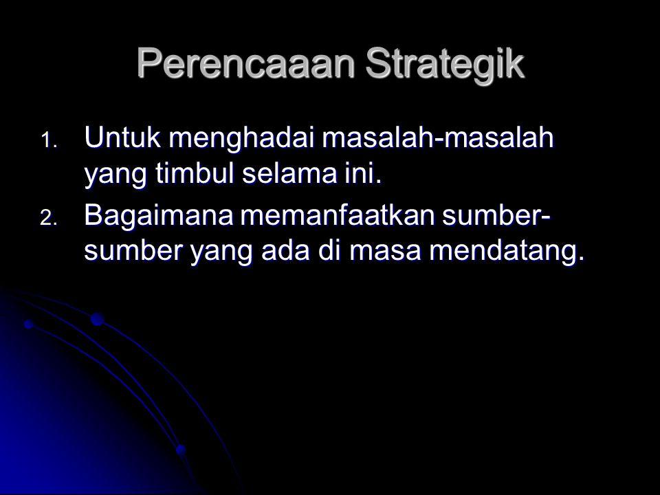 Perencaaan Strategik 1. Untuk menghadai masalah-masalah yang timbul selama ini. 2. Bagaimana memanfaatkan sumber- sumber yang ada di masa mendatang.
