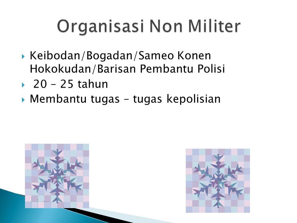  Keibodan/Bogadan/Sameo Konen Hokokudan/Barisan Pembantu Polisi  20 – 25 tahun  Membantu tugas – tugas kepolisian