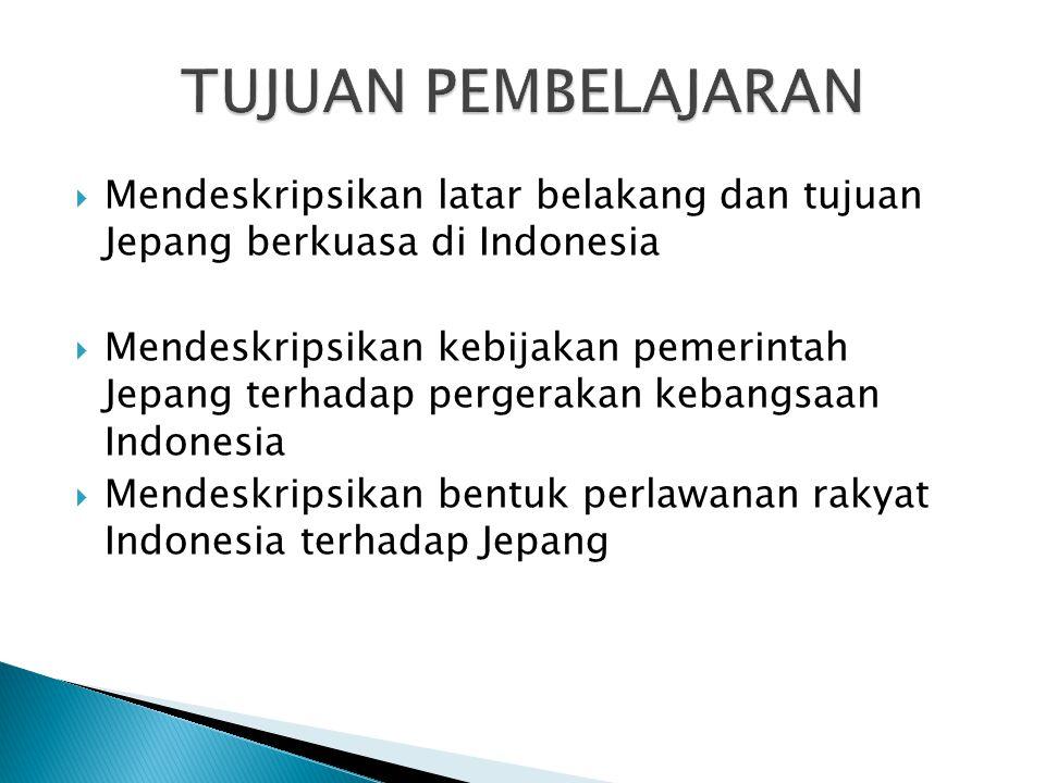  Mendeskripsikan latar belakang dan tujuan Jepang berkuasa di Indonesia  Mendeskripsikan kebijakan pemerintah Jepang terhadap pergerakan kebangsaan