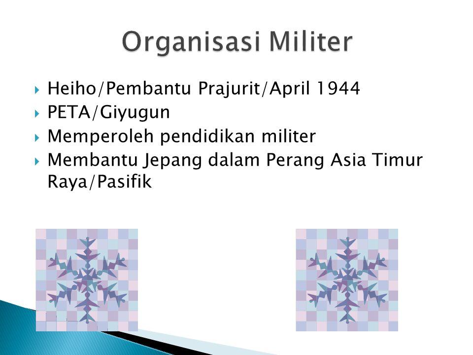  Heiho/Pembantu Prajurit/April 1944  PETA/Giyugun  Memperoleh pendidikan militer  Membantu Jepang dalam Perang Asia Timur Raya/Pasifik