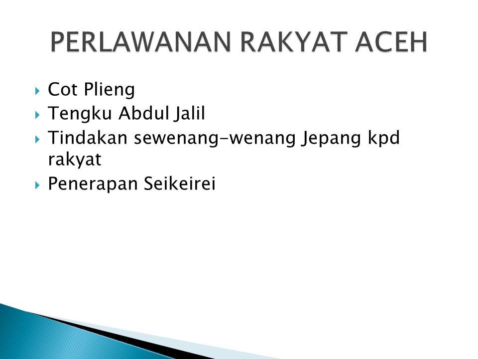  Cot Plieng  Tengku Abdul Jalil  Tindakan sewenang-wenang Jepang kpd rakyat  Penerapan Seikeirei