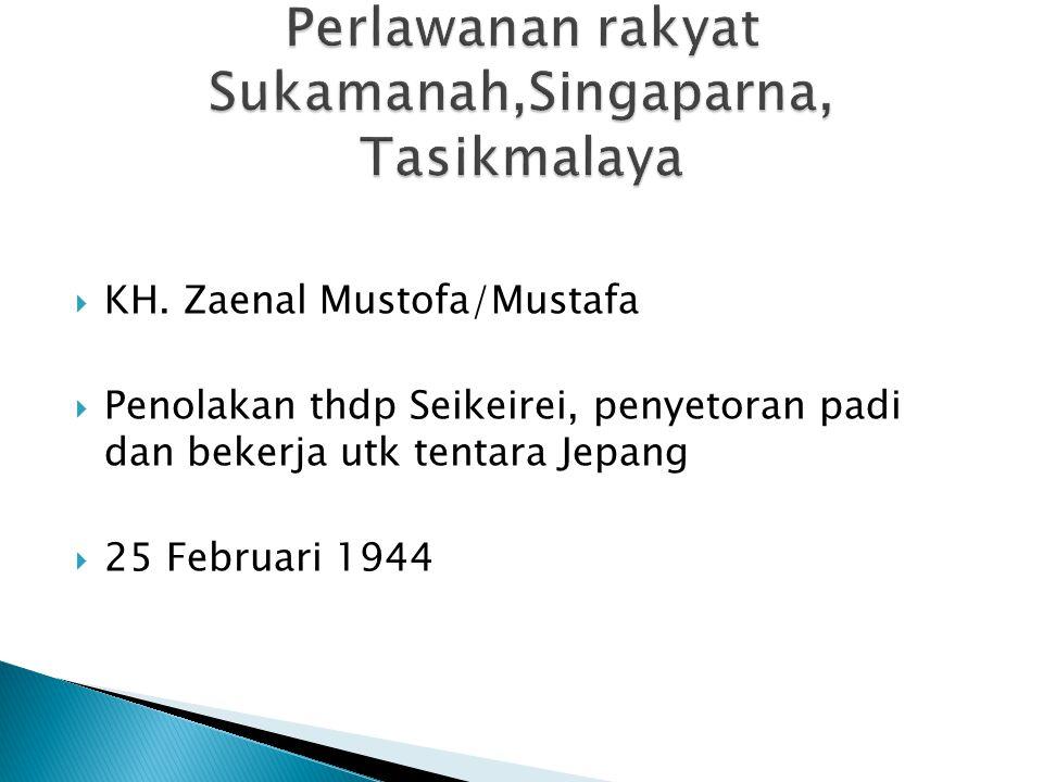  KH. Zaenal Mustofa/Mustafa  Penolakan thdp Seikeirei, penyetoran padi dan bekerja utk tentara Jepang  25 Februari 1944