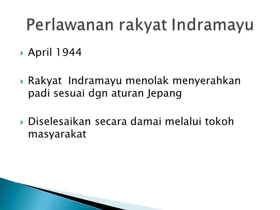  April 1944  Rakyat Indramayu menolak menyerahkan padi sesuai dgn aturan Jepang  Diselesaikan secara damai melalui tokoh masyarakat