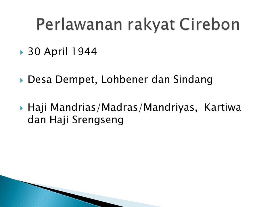  30 April 1944  Desa Dempet, Lohbener dan Sindang  Haji Mandrias/Madras/Mandriyas, Kartiwa dan Haji Srengseng