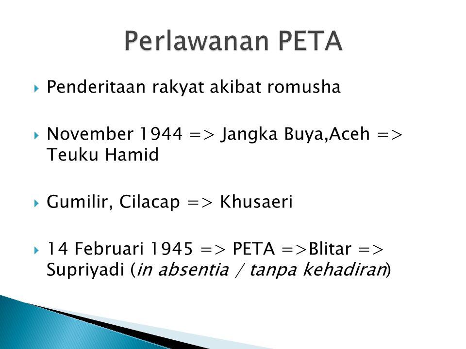  Penderitaan rakyat akibat romusha  November 1944 => Jangka Buya,Aceh => Teuku Hamid  Gumilir, Cilacap => Khusaeri  14 Februari 1945 => PETA =>Bli