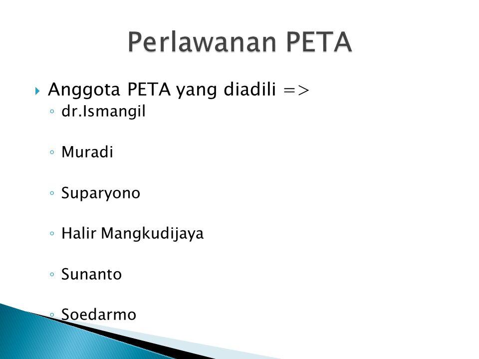  Anggota PETA yang diadili => ◦ dr.Ismangil ◦ Muradi ◦ Suparyono ◦ Halir Mangkudijaya ◦ Sunanto ◦ Soedarmo