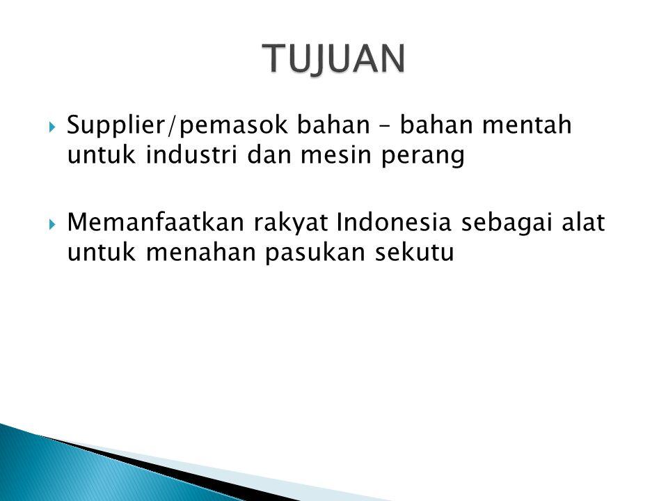  Supplier/pemasok bahan – bahan mentah untuk industri dan mesin perang  Memanfaatkan rakyat Indonesia sebagai alat untuk menahan pasukan sekutu