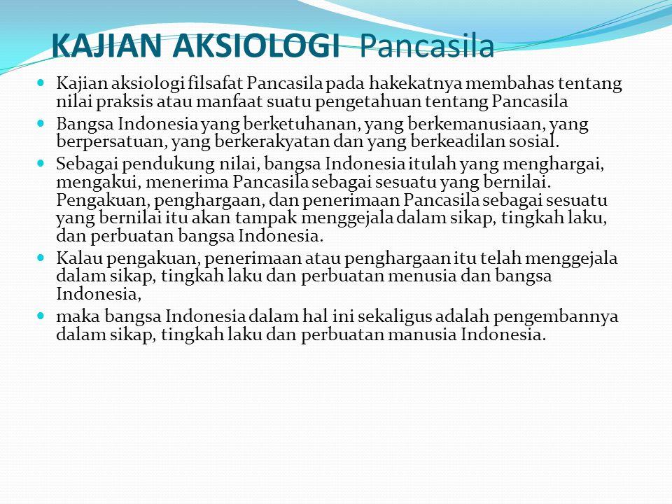 KAJIAN AKSIOLOGI Pancasila Kajian aksiologi filsafat Pancasila pada hakekatnya membahas tentang nilai praksis atau manfaat suatu pengetahuan tentang Pancasila Bangsa Indonesia yang berketuhanan, yang berkemanusiaan, yang berpersatuan, yang berkerakyatan dan yang berkeadilan sosial.