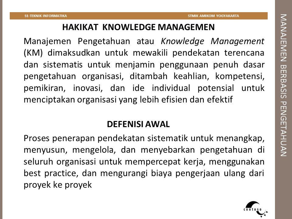 MANAJEMEN BERBASIS PENGETAHUAN S1-TEKNIK INFORMATIKASTMIK AMIKOM YOGYAKARTA ICM Intellectual Capital Management (ICM) terfokus pada pengetahuan yang telah terfilter dan memiliki nilai bisnis bagi organisasi  aset/kekayaan intelektual: Know-how Know-why Pengalaman Kepakaran Yang hanya dimiliki oleh sejumlah kecil karyawan saja