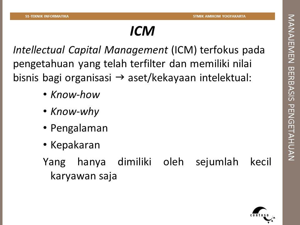 MANAJEMEN BERBASIS PENGETAHUAN S1-TEKNIK INFORMATIKASTMIK AMIKOM YOGYAKARTA ICM Intellectual Capital Management (ICM) terfokus pada pengetahuan yang t