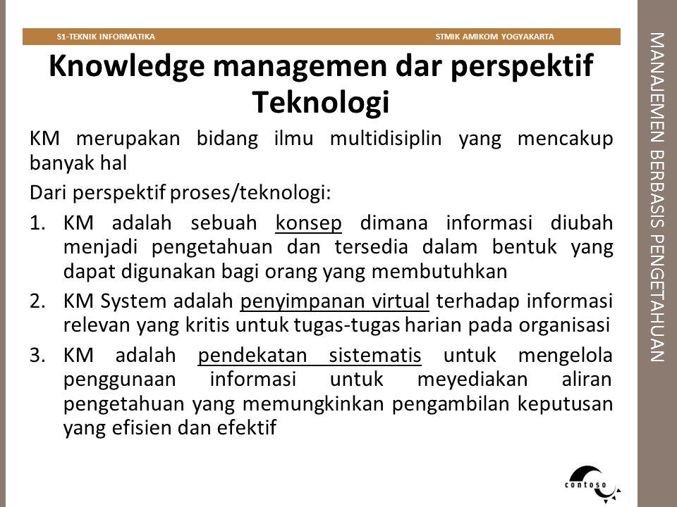 MANAJEMEN BERBASIS PENGETAHUAN S1-TEKNIK INFORMATIKASTMIK AMIKOM YOGYAKARTA Multidisiplin Knowledge Managemen 1.Ilmu keorganisasian 2.Ilmu kognitif 3.Linguistik 4.Teknologi informasi  knowledge-based system, database technology, information management 5.Ilmu kepustakaan 6.Teknik penulisan dan jurnalisme 7.Antropologi dan sosiologi 8.Pendidikan dan pelatihan 9.Ilmu komunikasi 10.Teknologi kolaborasi  intranet, ekstranet, portal, web technologies