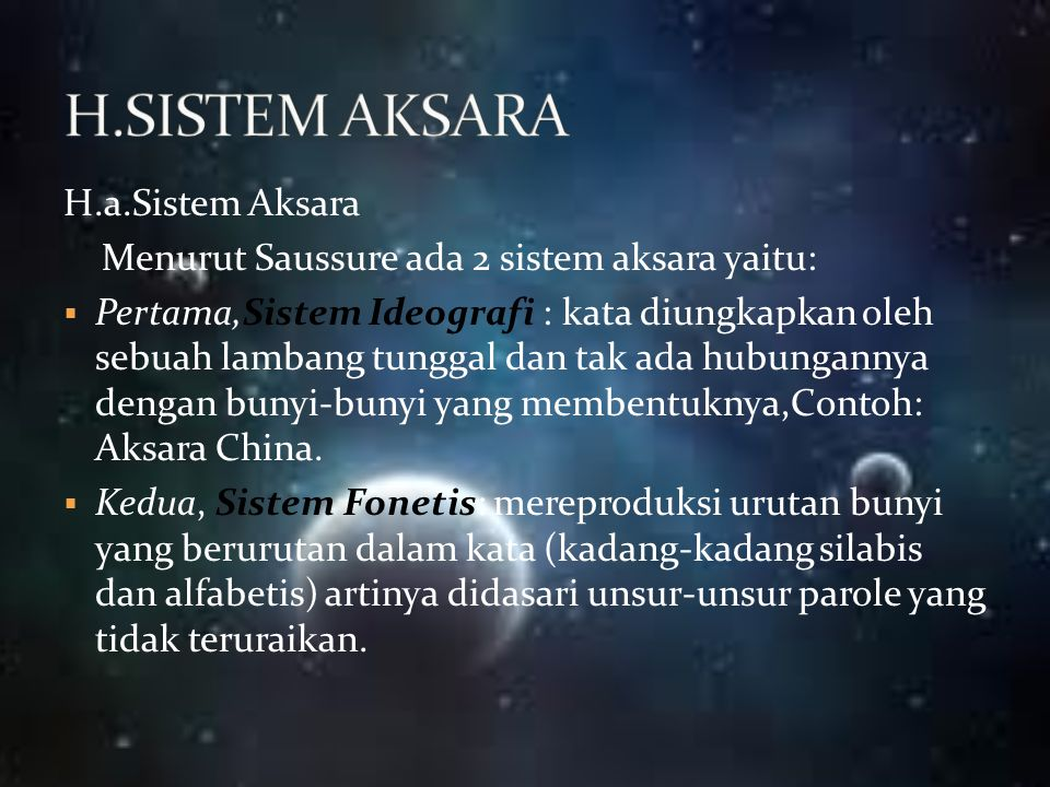 H.a.Sistem Aksara Menurut Saussure ada 2 sistem aksara yaitu:  Pertama,Sistem Ideografi : kata diungkapkan oleh sebuah lambang tunggal dan tak ada hu