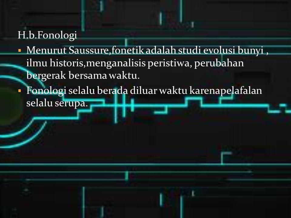 H.b.Fonologi  Menurut Saussure,fonetik adalah studi evolusi bunyi, ilmu historis,menganalisis peristiwa, perubahan bergerak bersama waktu.  Fonologi