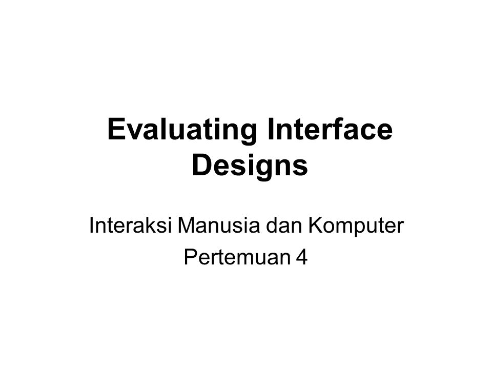 Evaluating Interface Designs Interaksi Manusia dan Komputer Pertemuan 4
