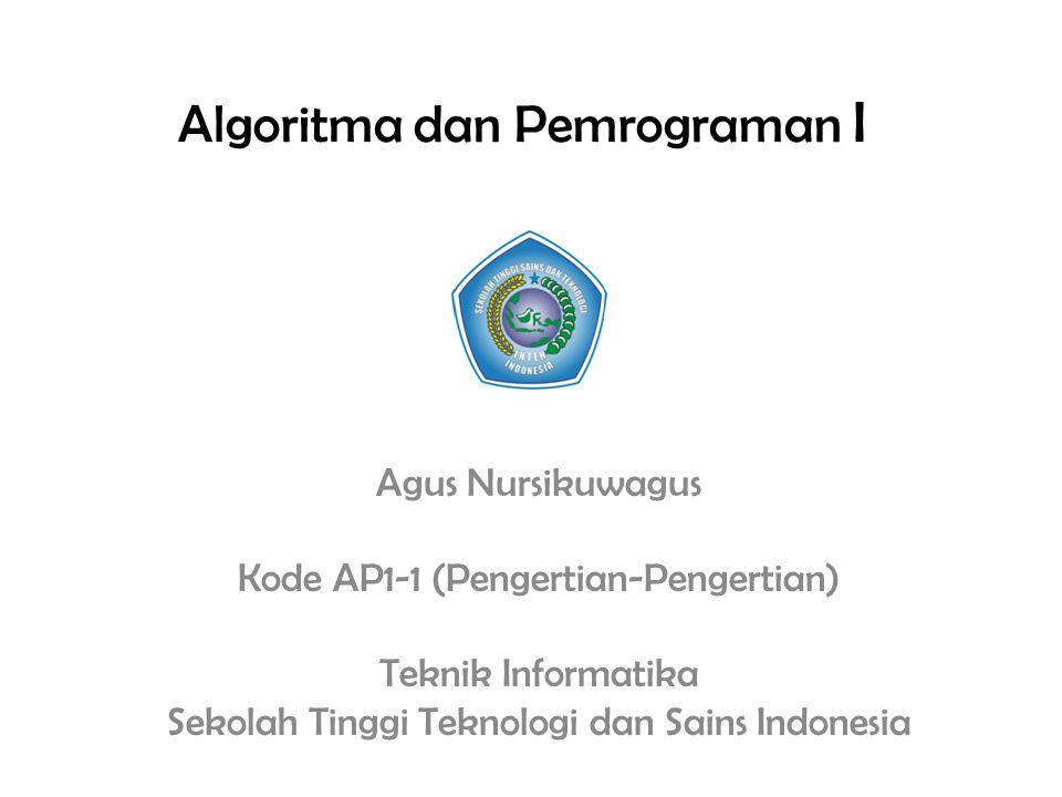 Algoritma dan Pemrograman I Agus Nursikuwagus Kode AP1-1 (Pengertian-Pengertian) Teknik Informatika Sekolah Tinggi Teknologi dan Sains Indonesia