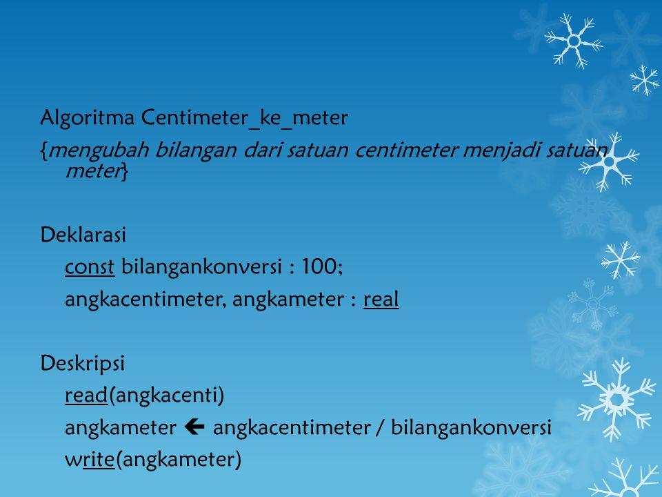 Algoritma Centimeter_ke_meter {mengubah bilangan dari satuan centimeter menjadi satuan meter} Deklarasi const bilangankonversi : 100; angkacentimeter,