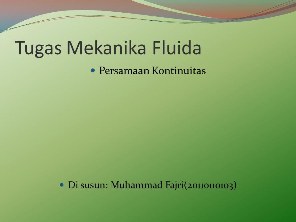 Tugas Mekanika Fluida Persamaan Kontinuitas Di susun: Muhammad Fajri(20110110103)