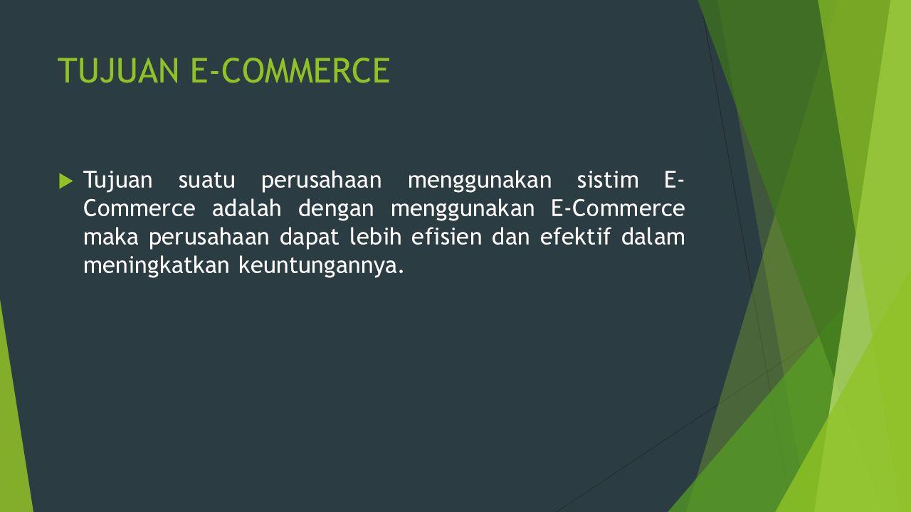 TUJUAN E-COMMERCE  Tujuan suatu perusahaan menggunakan sistim E- Commerce adalah dengan menggunakan E-Commerce maka perusahaan dapat lebih efisien da