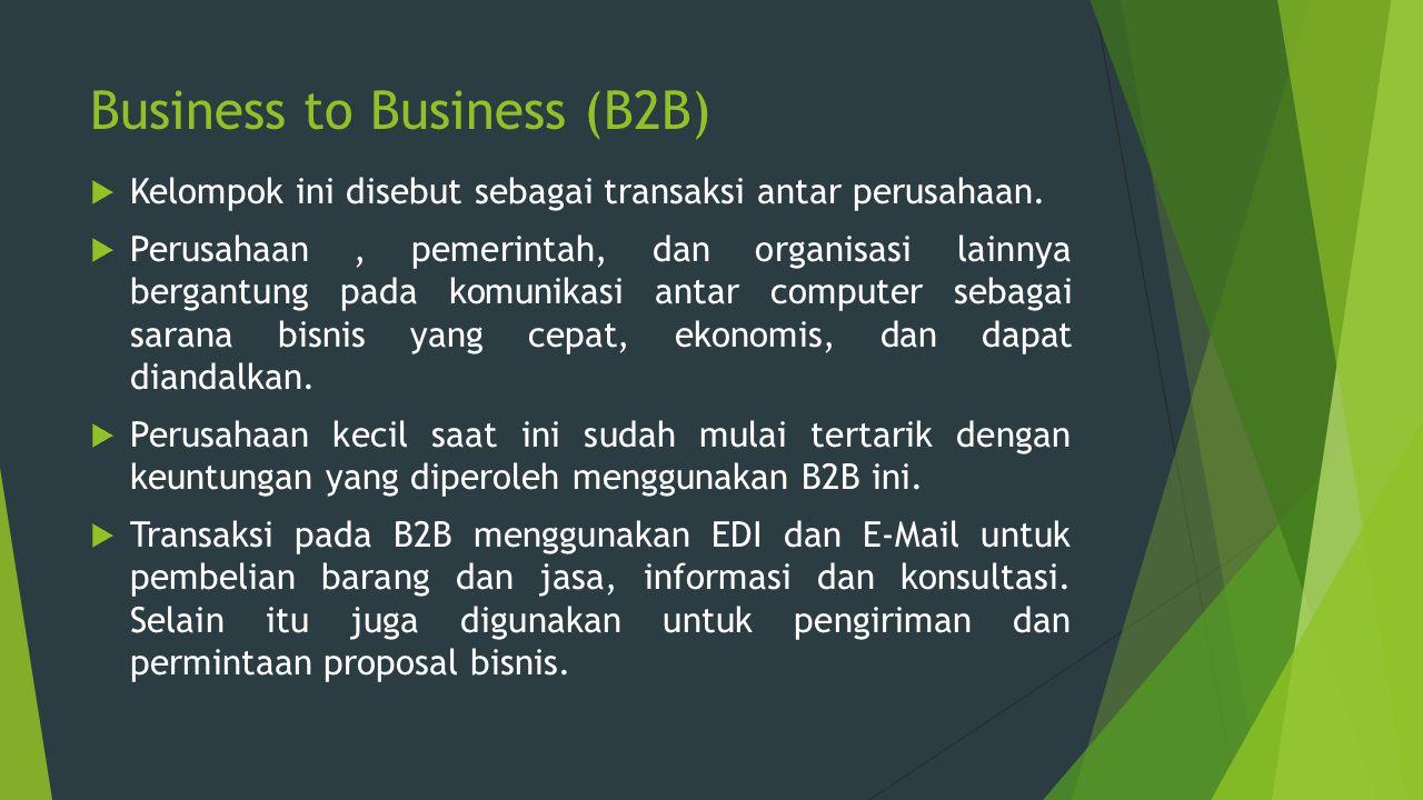 Business to Business (B2B)  Kelompok ini disebut sebagai transaksi antar perusahaan.  Perusahaan, pemerintah, dan organisasi lainnya bergantung pada