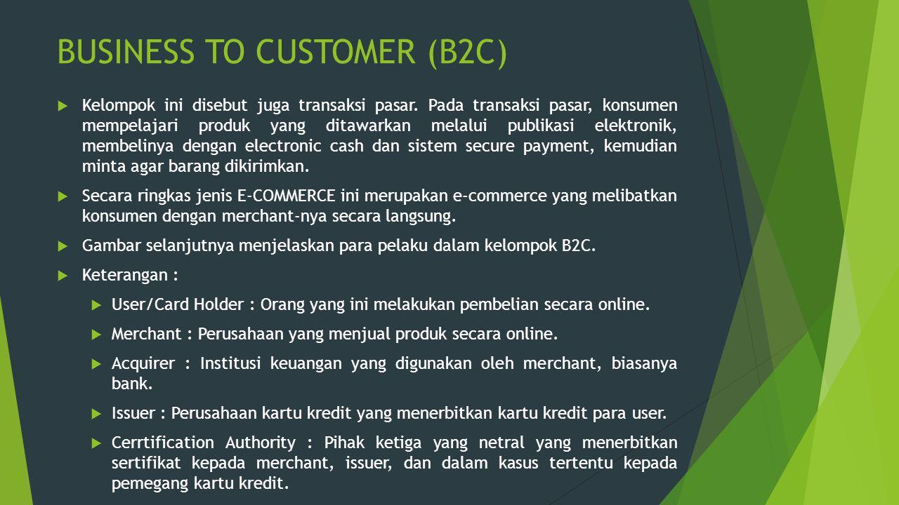 BUSINESS TO CUSTOMER (B2C)  Kelompok ini disebut juga transaksi pasar. Pada transaksi pasar, konsumen mempelajari produk yang ditawarkan melalui publ