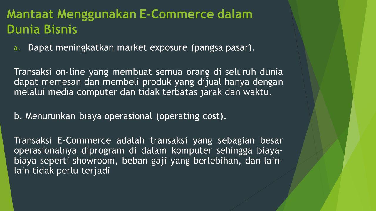 Mantaat Menggunakan E-Commerce dalam Dunia Bisnis a. Dapat meningkatkan market exposure (pangsa pasar). Transaksi on-line yang membuat semua orang di