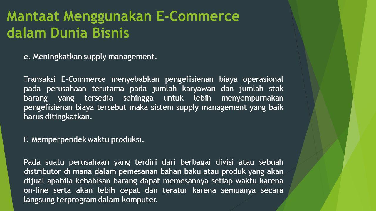 Mantaat Menggunakan E-Commerce dalam Dunia Bisnis e. Meningkatkan supply management. Transaksi E-Commerce menyebabkan pengefisienan biaya operasional