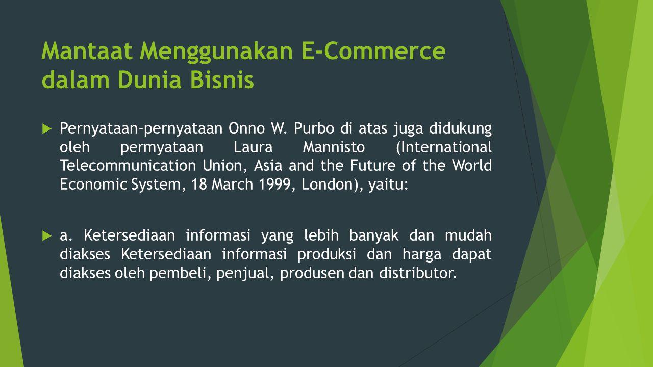 Mantaat Menggunakan E-Commerce dalam Dunia Bisnis  Pernyataan-pernyataan Onno W. Purbo di atas juga didukung oleh permyataan Laura Mannisto (Internat