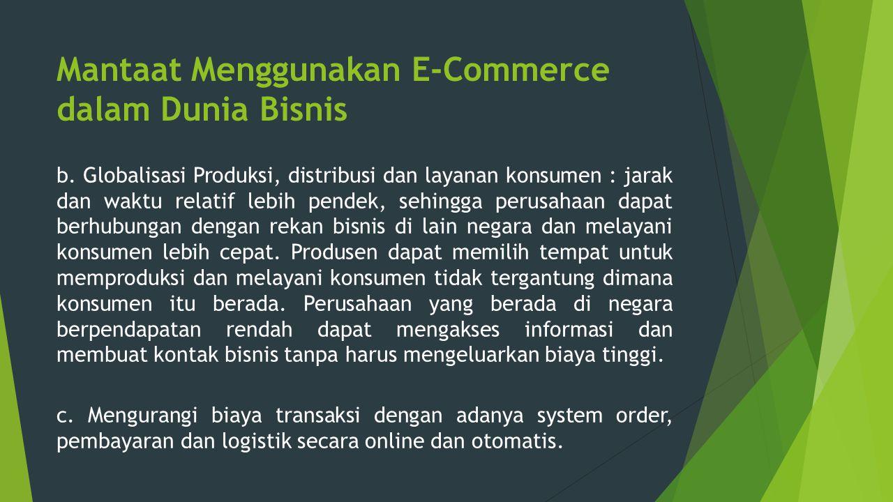 Mantaat Menggunakan E-Commerce dalam Dunia Bisnis b. Globalisasi Produksi, distribusi dan layanan konsumen : jarak dan waktu relatif lebih pendek, seh