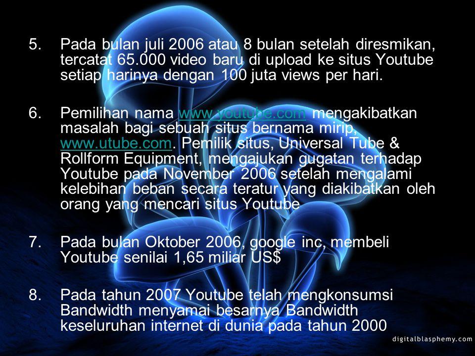 5.Pada bulan juli 2006 atau 8 bulan setelah diresmikan, tercatat 65.000 video baru di upload ke situs Youtube setiap harinya dengan 100 juta views per