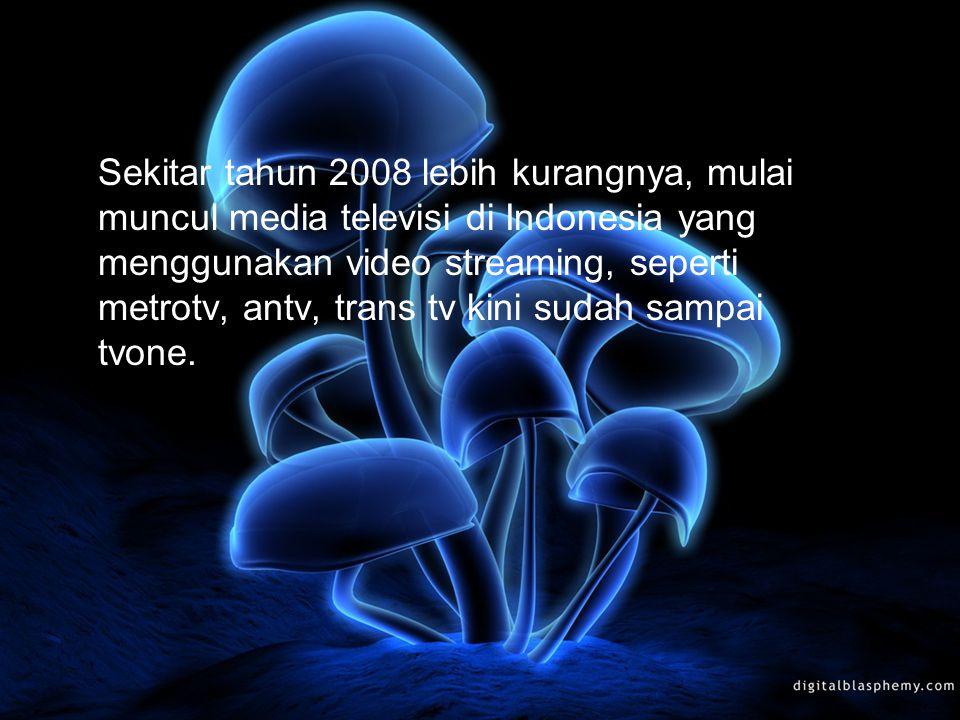 Sekitar tahun 2008 lebih kurangnya, mulai muncul media televisi di Indonesia yang menggunakan video streaming, seperti metrotv, antv, trans tv kini sudah sampai tvone.