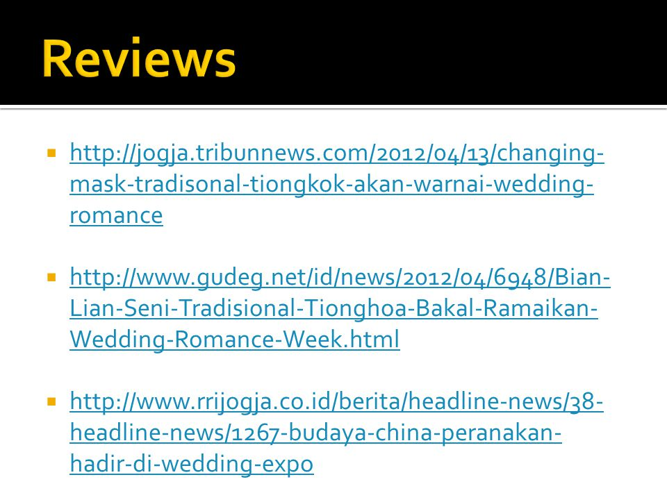  http://jogja.tribunnews.com/2012/04/13/changing- mask-tradisonal-tiongkok-akan-warnai-wedding- romance http://jogja.tribunnews.com/2012/04/13/changing- mask-tradisonal-tiongkok-akan-warnai-wedding- romance  http://www.gudeg.net/id/news/2012/04/6948/Bian- Lian-Seni-Tradisional-Tionghoa-Bakal-Ramaikan- Wedding-Romance-Week.html http://www.gudeg.net/id/news/2012/04/6948/Bian- Lian-Seni-Tradisional-Tionghoa-Bakal-Ramaikan- Wedding-Romance-Week.html  http://www.rrijogja.co.id/berita/headline-news/38- headline-news/1267-budaya-china-peranakan- hadir-di-wedding-expo http://www.rrijogja.co.id/berita/headline-news/38- headline-news/1267-budaya-china-peranakan- hadir-di-wedding-expo