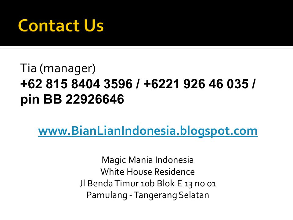 Tia (manager) +62 815 8404 3596 / +6221 926 46 035 / pin BB 22926646 www.BianLianIndonesia.blogspot.com Magic Mania Indonesia White House Residence Jl