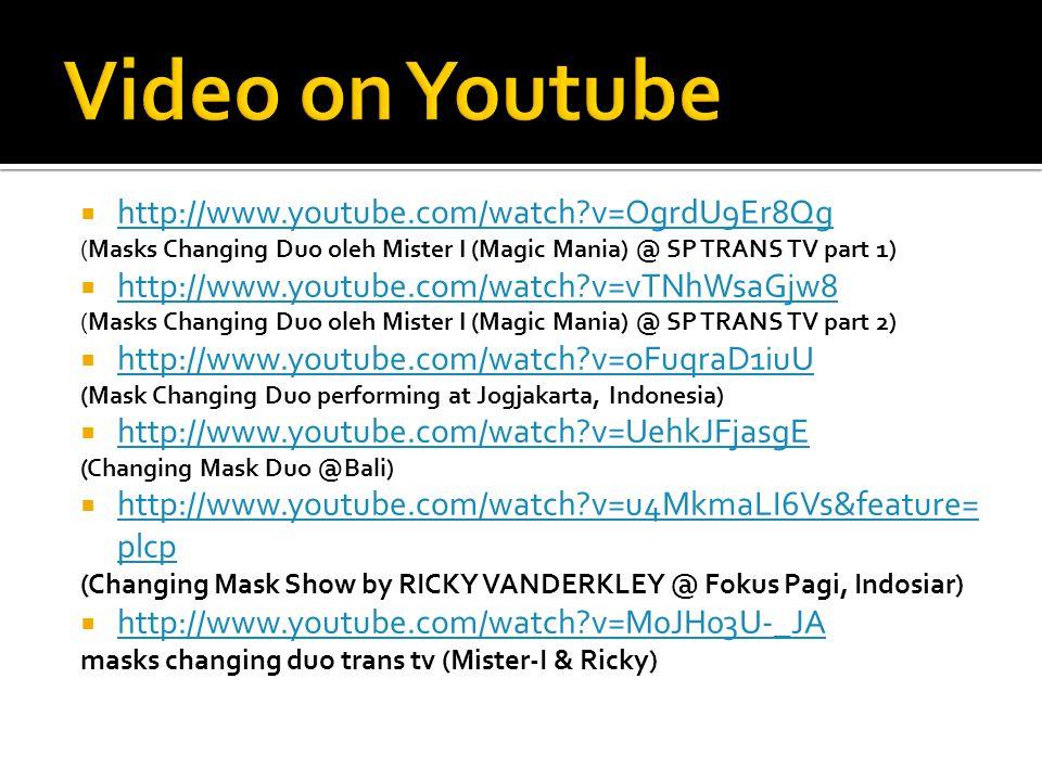  http://www.youtube.com/watch?v=OgrdU9Er8Qg http://www.youtube.com/watch?v=OgrdU9Er8Qg (Masks Changing Duo oleh Mister I (Magic Mania) @ SP TRANS TV