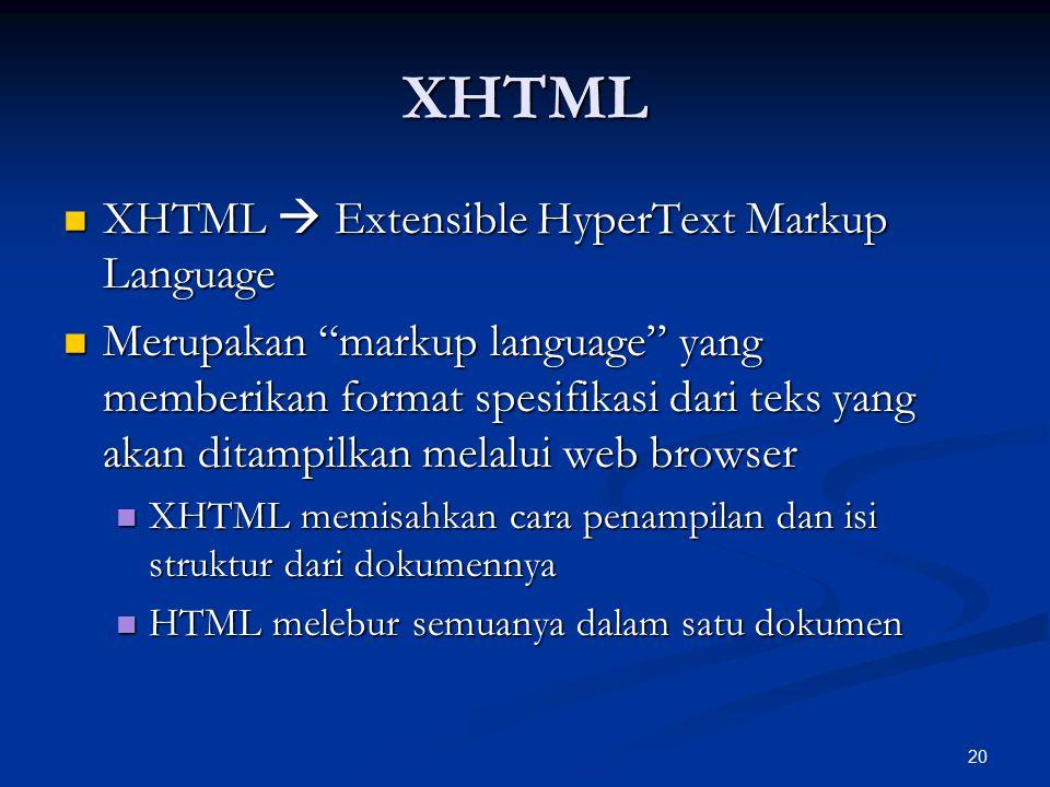 20 XHTML XHTML  Extensible HyperText Markup Language XHTML  Extensible HyperText Markup Language Merupakan markup language yang memberikan format spesifikasi dari teks yang akan ditampilkan melalui web browser Merupakan markup language yang memberikan format spesifikasi dari teks yang akan ditampilkan melalui web browser XHTML memisahkan cara penampilan dan isi struktur dari dokumennya XHTML memisahkan cara penampilan dan isi struktur dari dokumennya HTML melebur semuanya dalam satu dokumen HTML melebur semuanya dalam satu dokumen