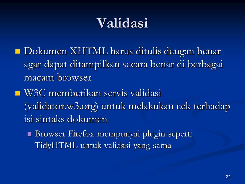 22 Validasi Dokumen XHTML harus ditulis dengan benar agar dapat ditampilkan secara benar di berbagai macam browser Dokumen XHTML harus ditulis dengan benar agar dapat ditampilkan secara benar di berbagai macam browser W3C memberikan servis validasi (validator.w3.org) untuk melakukan cek terhadap isi sintaks dokumen W3C memberikan servis validasi (validator.w3.org) untuk melakukan cek terhadap isi sintaks dokumen Browser Firefox mempunyai plugin seperti TidyHTML untuk validasi yang sama Browser Firefox mempunyai plugin seperti TidyHTML untuk validasi yang sama