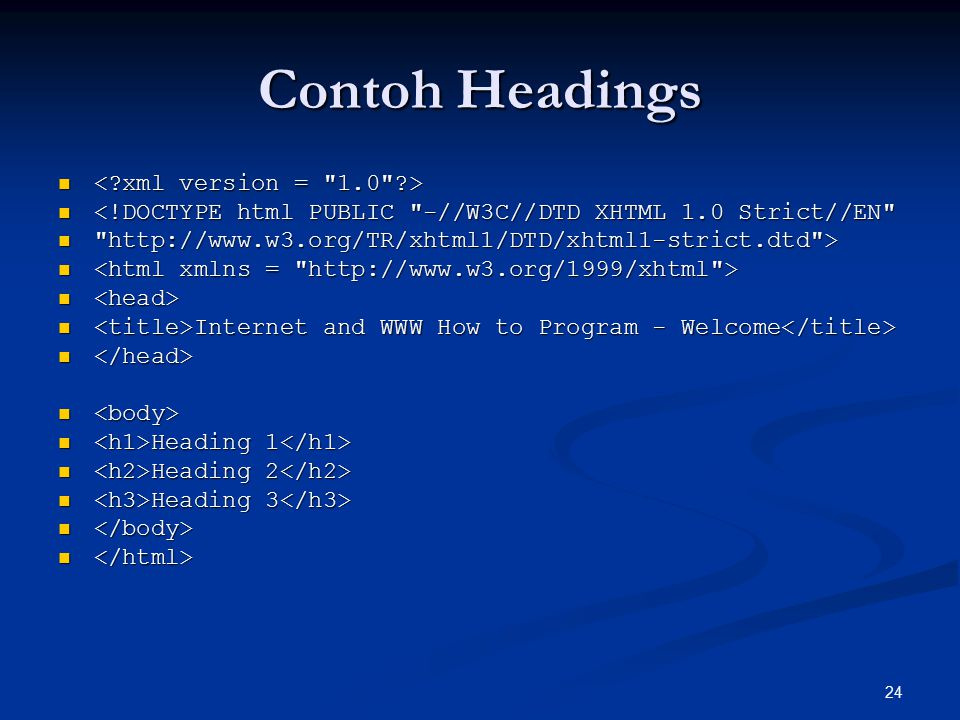 24 Contoh Headings <!DOCTYPE html PUBLIC -//W3C//DTD XHTML 1.0 Strict//EN <!DOCTYPE html PUBLIC -//W3C//DTD XHTML 1.0 Strict//EN http://www.w3.org/TR/xhtml1/DTD/xhtml1-strict.dtd > http://www.w3.org/TR/xhtml1/DTD/xhtml1-strict.dtd > Internet and WWW How to Program - Welcome Internet and WWW How to Program - Welcome Heading 1 Heading 1 Heading 2 Heading 2 Heading 3 Heading 3
