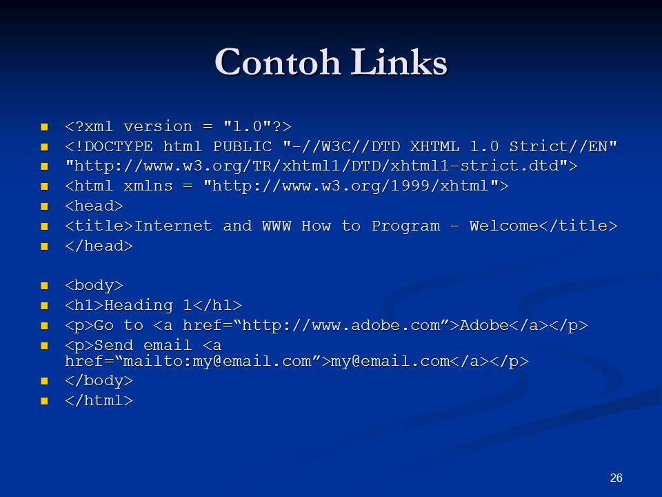 26 Contoh Links <!DOCTYPE html PUBLIC -//W3C//DTD XHTML 1.0 Strict//EN <!DOCTYPE html PUBLIC -//W3C//DTD XHTML 1.0 Strict//EN http://www.w3.org/TR/xhtml1/DTD/xhtml1-strict.dtd > http://www.w3.org/TR/xhtml1/DTD/xhtml1-strict.dtd > Internet and WWW How to Program - Welcome Internet and WWW How to Program - Welcome Heading 1 Heading 1 Go to Adobe Go to Adobe Send email my@email.com Send email my@email.com