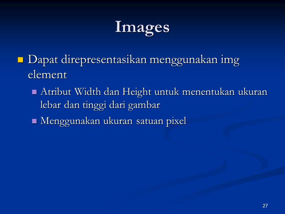 27 Images Dapat direpresentasikan menggunakan img element Dapat direpresentasikan menggunakan img element Atribut Width dan Height untuk menentukan ukuran lebar dan tinggi dari gambar Atribut Width dan Height untuk menentukan ukuran lebar dan tinggi dari gambar Menggunakan ukuran satuan pixel Menggunakan ukuran satuan pixel