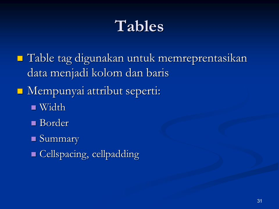 31 Tables Table tag digunakan untuk memreprentasikan data menjadi kolom dan baris Table tag digunakan untuk memreprentasikan data menjadi kolom dan baris Mempunyai attribut seperti: Mempunyai attribut seperti: Width Width Border Border Summary Summary Cellspacing, cellpadding Cellspacing, cellpadding