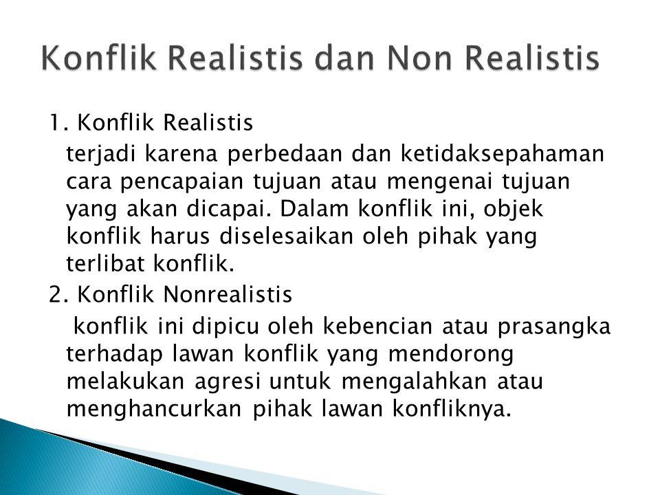 1. Konflik Realistis terjadi karena perbedaan dan ketidaksepahaman cara pencapaian tujuan atau mengenai tujuan yang akan dicapai. Dalam konflik ini, o