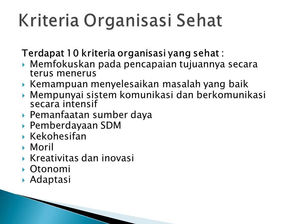 Terdapat 10 kriteria organisasi yang sehat :  Memfokuskan pada pencapaian tujuannya secara terus menerus  Kemampuan menyelesaikan masalah yang baik