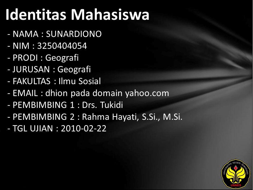 Identitas Mahasiswa - NAMA : SUNARDIONO - NIM : 3250404054 - PRODI : Geografi - JURUSAN : Geografi - FAKULTAS : Ilmu Sosial - EMAIL : dhion pada domain yahoo.com - PEMBIMBING 1 : Drs.